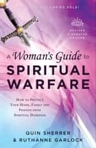 A Woman's Guide to Spiritual Warfare - How to Protect Your Home, Family and Friends from Spiritual Darkness ebook by Quin Sherrer, Ruthanne Garlock
