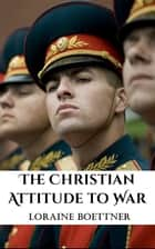 The Christian Attitude Toward War ebook by Loraine Boettner