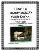 How To Modify Your Kayak To Personalize It To Your Needs ebook by Richard Johnson
