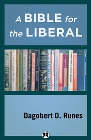 A Bible for the Liberal ebook by Dagobert D. Runes