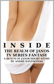 Inside The Realm of Janos TV Series Fantasy (A Short-Story) ebook by Andre' SanThomas