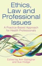 Ethics, Law and Professional Issues - A Practice-Based Approach for Health Professionals ebook by Sue Hodge, Ann Gallagher