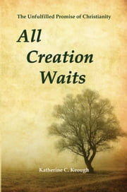 All Creation Waits - The Unfulfilled Promise of Christianity ebook by Katherine C. Keough