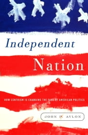 Independent Nation - How the Vital Center Is Changing American Politics ebook by John Avlon