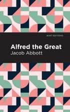 Alfred the Great ebook by Jacob Abbott, Mint Editions