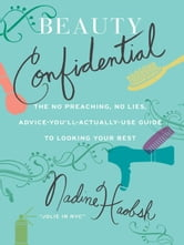 Beauty Confidential - The No Preaching, No Lies, Advice-You'll- Actually-Use Guide to Looking Your Best ebook by Nadine Haobsh