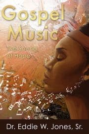 Gospel Music: The Sound of Hope ebook by Dr. Eddie W. Jones,Sr.