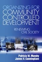 Organizing for Community Controlled Development ebook by Patricia Watkins Murphy,Mr. James V. Cunningham