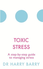Toxic Stress - A step-by-step guide to managing stress ebook by Dr Harry Barry