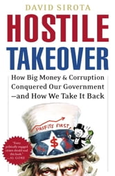 Hostile Takeover - How Big Business Bought Our Government and How We Can Take It Back ebook by David Sirota