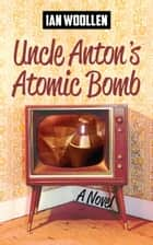 Uncle Anton's Atomic Bomb ebook by Ian Woollen