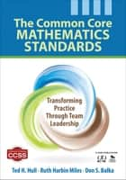 The Common Core Mathematics Standards - Transforming Practice Through Team Leadership ebook by Ruth Harbin Miles, Don S. Balka, Ted H. Hull