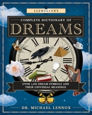 Llewellyn's Complete Dictionary of Dreams - Over 1,000 Dream Symbols and Their Universal Meanings ebook by Dr Michael Lennox