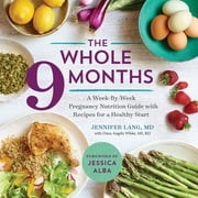 The Whole 9 Months - A Week-By-Week Pregnancy Nutrition Guide with Recipes for a Healthy Start ebook by Jennifer Lang MD, Dana Angelo White MS, RD,...