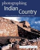 Photographing Indian Country: Where to Find Perfect Shots and How to Take Them ebook by Gordon Sullivan