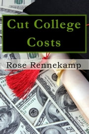 Cut College Costs: How to Get Your Degree—Without Drowning in Debt ebook by Rose Rennekamp