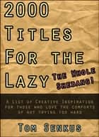 2,000 Titles for the Lazy: The Whole Shebang! ebook by Tom Senkus