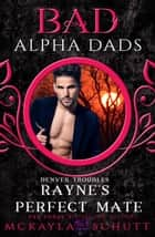 Rayne's Perfect Mate : Bad Alpha Dads - Denver Troubles, #2 ebook by McKayla Schutt