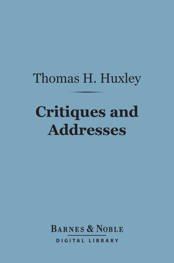 Critiques and Addresses (Barnes & Noble Digital Library) ebook by Thomas H. Huxley