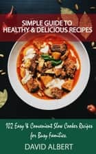 Simple Guide to Healthy And Delicious Recipes: 102 Easy & Convenient Slow Cooker Recipes for Busy Families ebook by David Albert