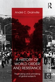 A History of World Order and Resistance - The Making and Unmaking of Global Subjects ebook by Andre C. Drainville
