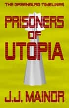 The Greenburg Timelines: Prisoners of Utopia ebook by J.J. Mainor