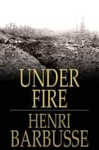 Under Fire - The Story of a Squad ebook by Henri Barbusse, Fitzwater Wray