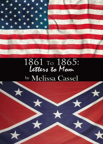 1861 to 1865: Letters to Mom ebook by Melissa Cassel