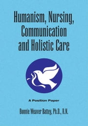 HUMANISM, NURSING, COMMUNICATION AND HOLISTIC CARE: A Position Paper - Position Paper ebook by Bonnie Weaver Battey, Ph.D. R.N.