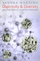 Objectivity and Diversity - Another Logic of Scientific Research ebook by Sandra Harding