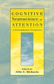 Cognitive Neuroscience of Attention - A Developmental Perspective ebook by John E. Richards