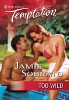 Too Wild (Mills & Boon Temptation) ebook by Jamie Sobrato
