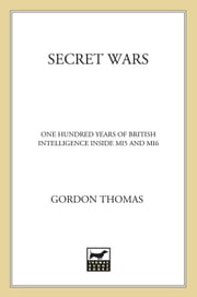 Secret Wars - One Hundred Years of British Intelligence Inside MI5 and MI6 ebook by Gordon Thomas