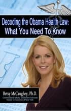 Decoding the Obama Health Law:What You Need to KnowDecoding the Obama Health Law:What You Need to KnowDecoding the Obama Health Care Law: What You Need To Know eBook by Betsy McCaughey, Ph.D.