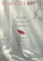 In My Father's Garden - A Daughter's Search for a Spiritual Life ebook by Kim Chernin