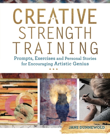 Creative Strength Training - Prompts, Exercises and Personal Stories for Encouraging Artistic Genius ebook by Jane Dunnewold