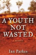 A Youth Not Wasted ebook by Ian Parkes