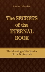 The Secrets of the Eternal Book - The Meaning of the Stories of the Pentateuch ebook by Semion Vinokur