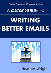 A Quick Guide to Writing Better Emails ebook by Heather Wright