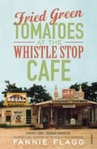 Fried Green Tomatoes At The Whistle Stop Cafe ebook by