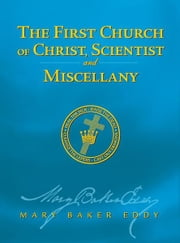 The First Church of Christ, Scientist, and Miscellany (Authorized Edition) ebook by Mary Baker Eddy