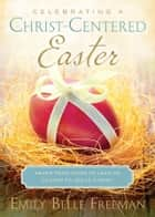 Celebrating a Christ-Centered Easter ebook by Emily Belle Freeman