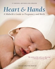 Heart and Hands, Fifth Edition - A Midwife's Guide to Pregnancy and Birth ebook by Elizabeth Davis
