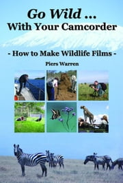 Go Wild with Your Camcorder - How to Make Widlife Films ebook by Warren, Piers