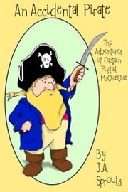 An Accidental Pirate, The Adventures of Captain Pigtail McQueue ebook by J.A. Sprouls