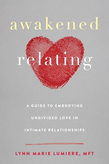 Awakened Relating - A Guide to Embodying Undivided Love in Intimate Relationships ebook by Lynn Marie Lumiere, MFT