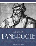 The Life of Saladin and the Fall of the Kingdom of Jerusalem ebook by Stanley Lane-Poole