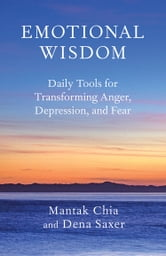 Emotional Wisdom - Daily Tools for Transforming Anger, Depression, and Fear ebook by Mantak Chia,Dena Saxer