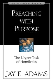 Preaching with Purpose - The Urgent Task of Homiletics ebook by Jay E. Adams