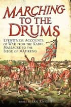 Marching to the Drums - Eyewitness Accounts of Battle from the Crimea to the Siege of Mafeking ebook by Ian Knight